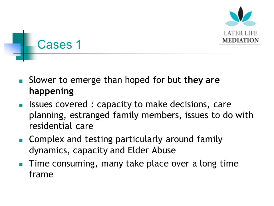 Slower to emerge than hoped for but they are happening Issues covered : capacity to make decisions, care planning, estranged family members, issues to do with residential care Complex and testing particularly around family dynamics, capacity and Elder Abuse Time consuming, many take place over a long time frame Cases 1