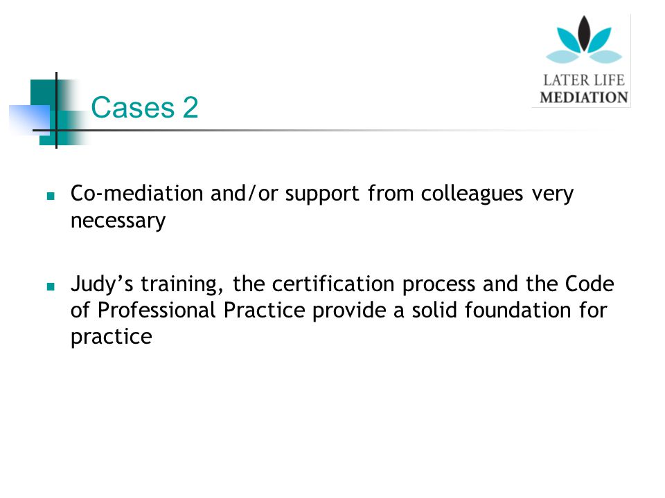 Co-mediation and/or support from colleagues very necessary Judy's training, the certification process and the Code of Professional Practice provide a solid foundation for practice Cases 2