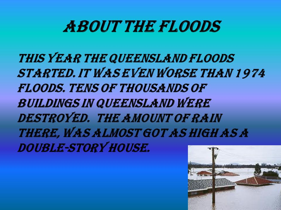 About The Floods This year the Queensland floods started.