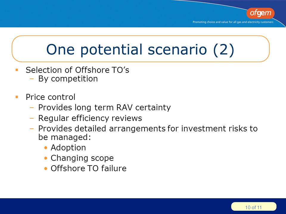 10 of 11 One potential scenario (2)  Selection of Offshore TO's –By competition  Price control –Provides long term RAV certainty –Regular efficiency reviews –Provides detailed arrangements for investment risks to be managed: Adoption Changing scope Offshore TO failure