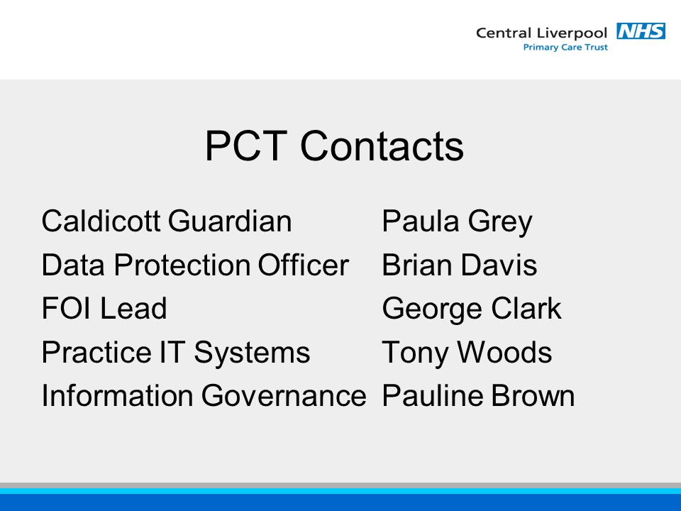 PCT Contacts Caldicott GuardianPaula Grey Data Protection OfficerBrian Davis FOI LeadGeorge Clark Practice IT Systems Tony Woods Information GovernancePauline Brown