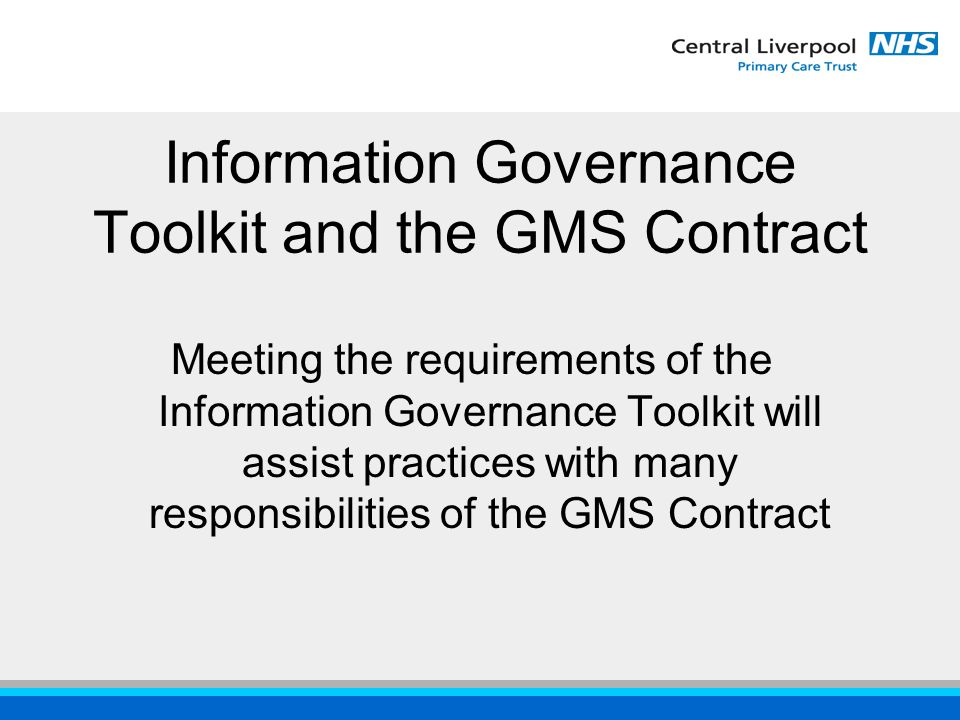 Information Governance Toolkit and the GMS Contract Meeting the requirements of the Information Governance Toolkit will assist practices with many responsibilities of the GMS Contract