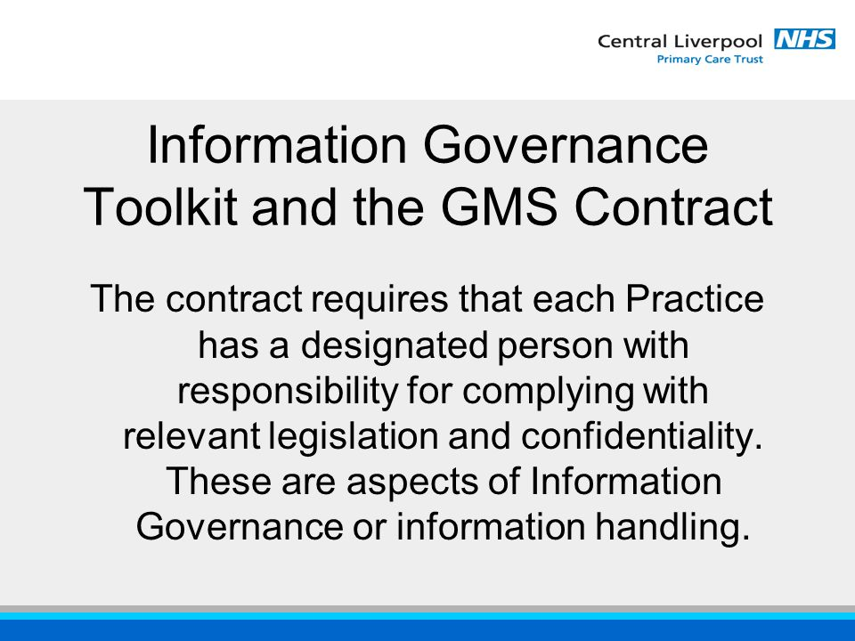 Information Governance Toolkit and the GMS Contract The contract requires that each Practice has a designated person with responsibility for complying with relevant legislation and confidentiality.