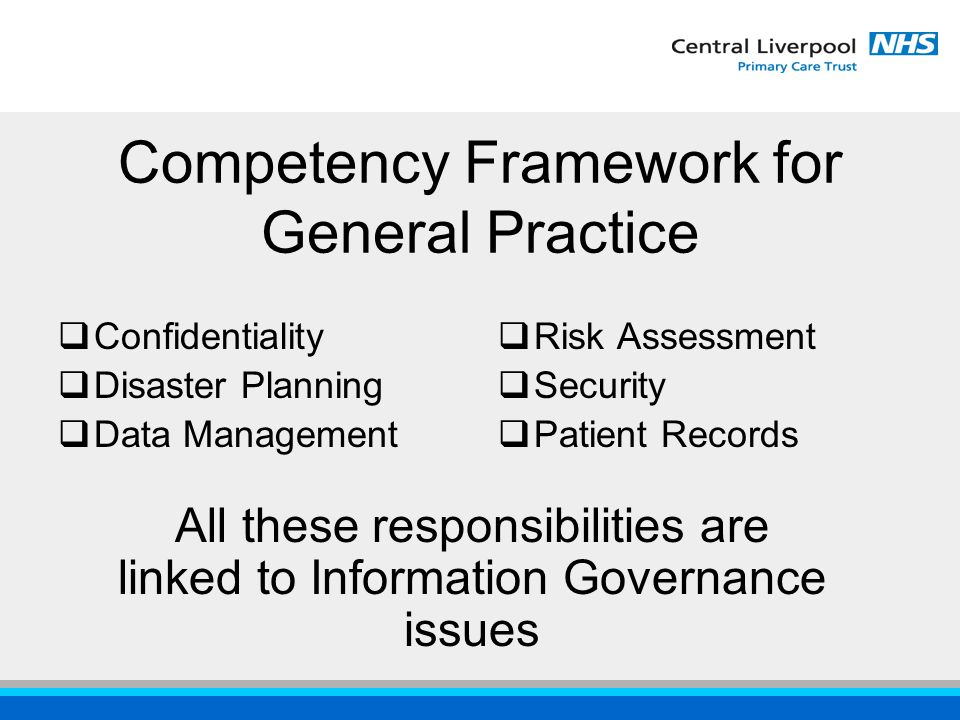 Competency Framework for General Practice  Confidentiality  Disaster Planning  Data Management  Risk Assessment  Security  Patient Records All these responsibilities are linked to Information Governance issues