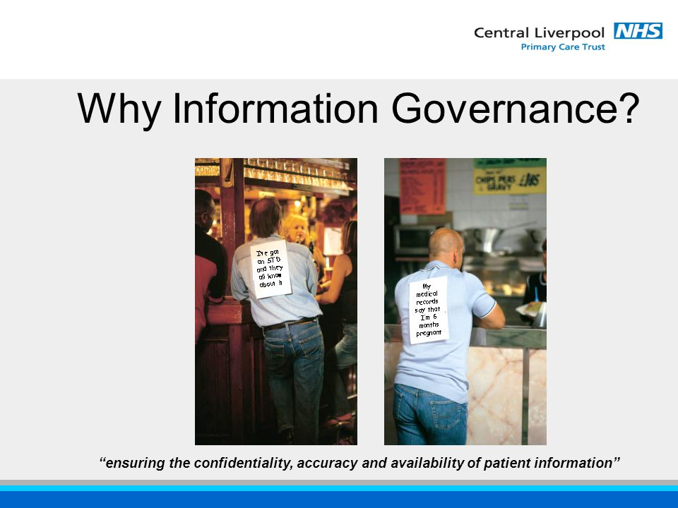 ensuring the confidentiality, accuracy and availability of patient information Why Information Governance