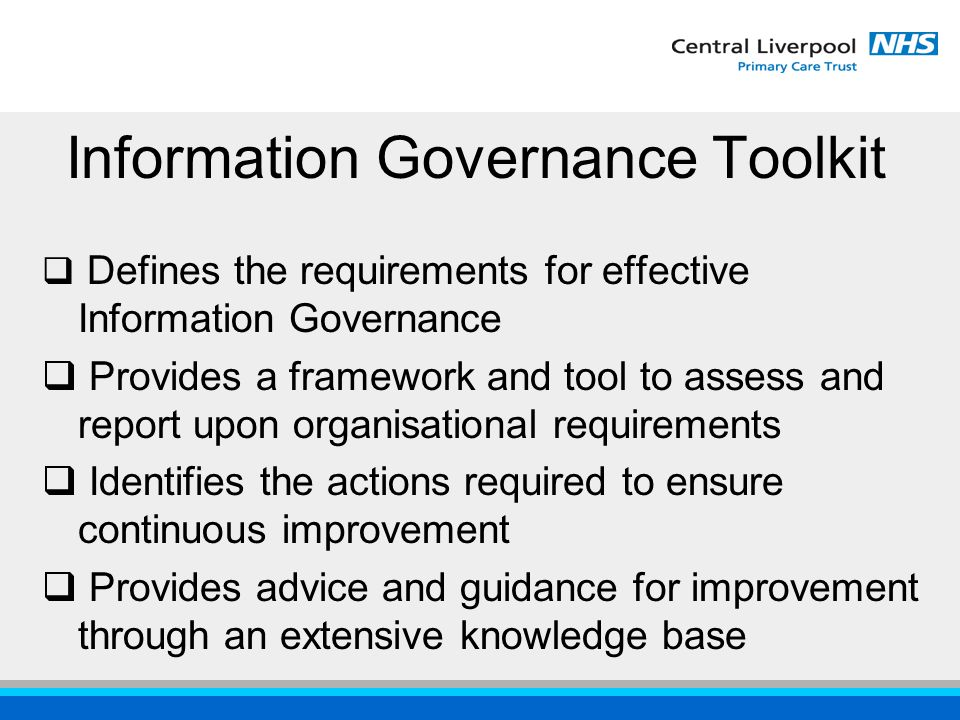 Information Governance Toolkit  Defines the requirements for effective Information Governance  Provides a framework and tool to assess and report upon organisational requirements  Identifies the actions required to ensure continuous improvement  Provides advice and guidance for improvement through an extensive knowledge base