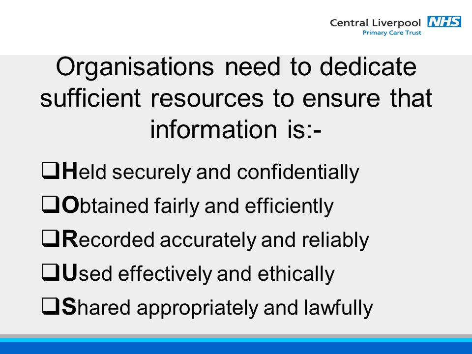 Organisations need to dedicate sufficient resources to ensure that information is:-  H eld securely and confidentially  O btained fairly and efficiently  R ecorded accurately and reliably  U sed effectively and ethically  S hared appropriately and lawfully