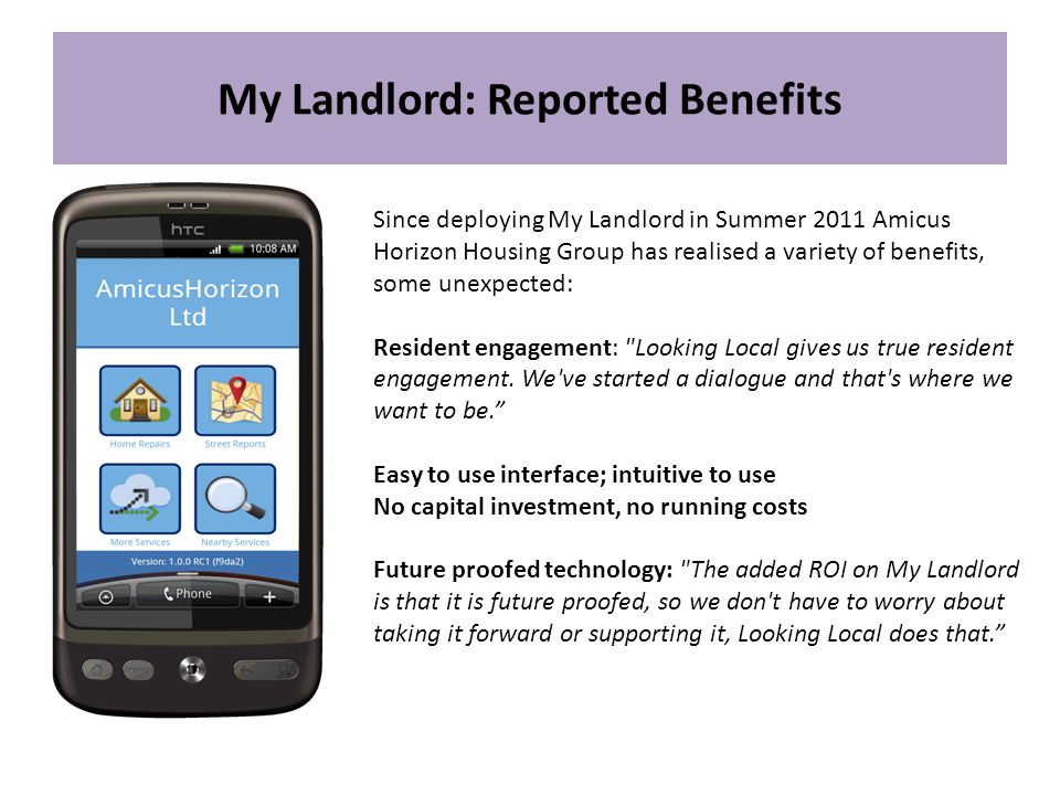My Landlord: Reported Benefits Since deploying My Landlord in Summer 2011 Amicus Horizon Housing Group has realised a variety of benefits, some unexpected: Resident engagement: Looking Local gives us true resident engagement.