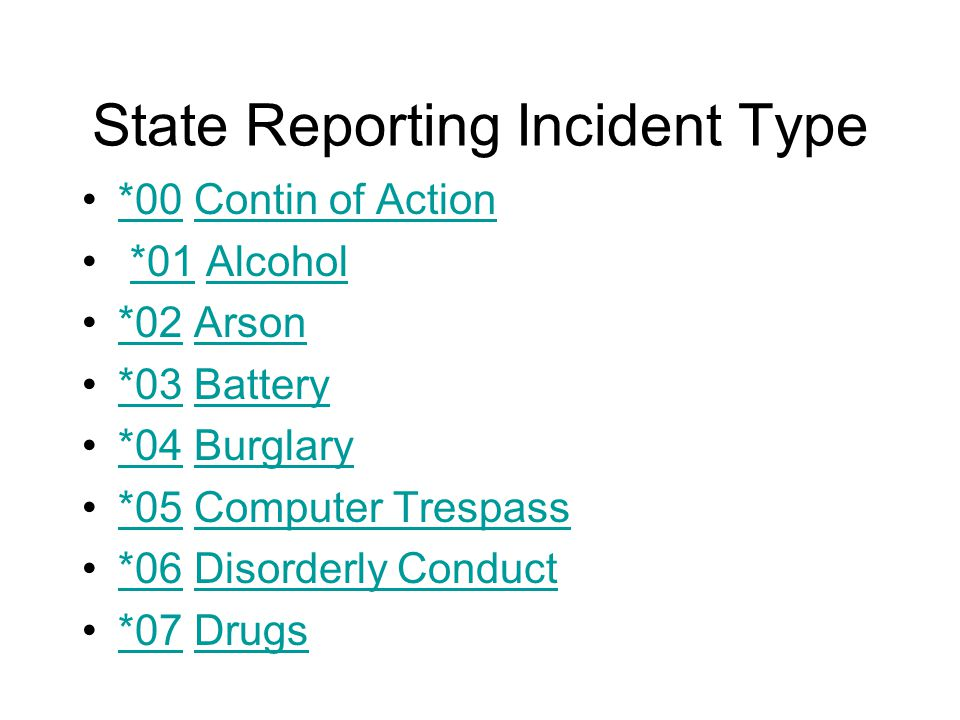 State Reporting Incident Type *00 Contin of Action*00Contin of Action *01 Alcohol*01Alcohol *02 Arson*02Arson *03 Battery*03Battery *04 Burglary*04Burglary *05 Computer Trespass*05Computer Trespass *06 Disorderly Conduct*06Disorderly Conduct *07 Drugs*07Drugs