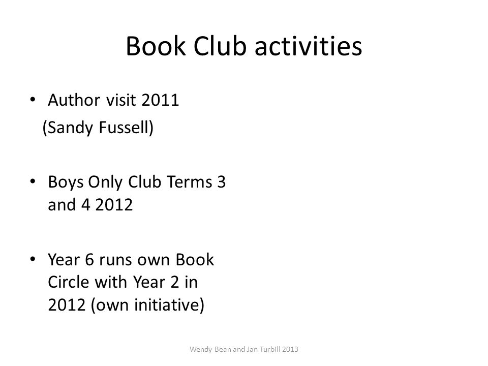 Book Club activities Author visit 2011 (Sandy Fussell) Boys Only Club Terms 3 and 4 2012 Year 6 runs own Book Circle with Year 2 in 2012 (own initiative) Wendy Bean and Jan Turbill 2013