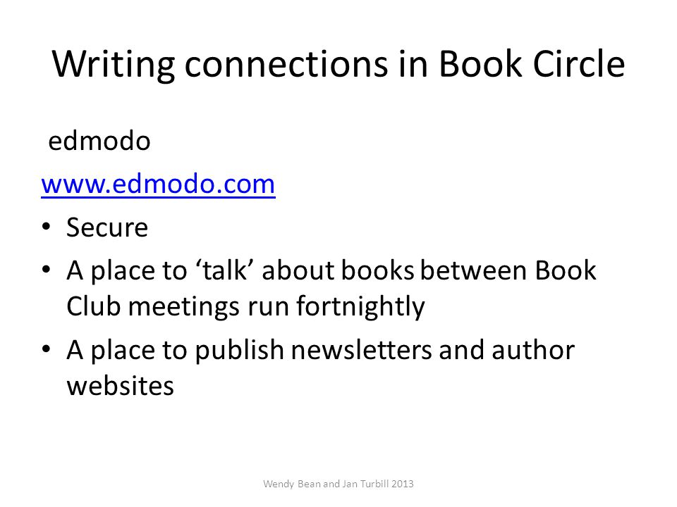 Writing connections in Book Circle edmodo www.edmodo.com Secure A place to 'talk' about books between Book Club meetings run fortnightly A place to publish newsletters and author websites Wendy Bean and Jan Turbill 2013