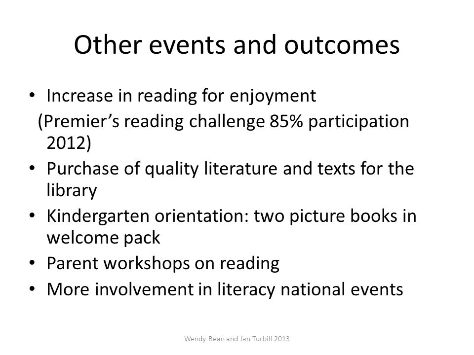 Other events and outcomes Increase in reading for enjoyment (Premier's reading challenge 85% participation 2012) Purchase of quality literature and texts for the library Kindergarten orientation: two picture books in welcome pack Parent workshops on reading More involvement in literacy national events Wendy Bean and Jan Turbill 2013