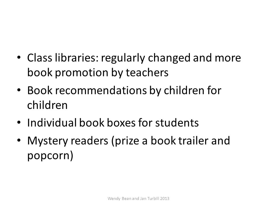 Class libraries: regularly changed and more book promotion by teachers Book recommendations by children for children Individual book boxes for students Mystery readers (prize a book trailer and popcorn) Wendy Bean and Jan Turbill 2013