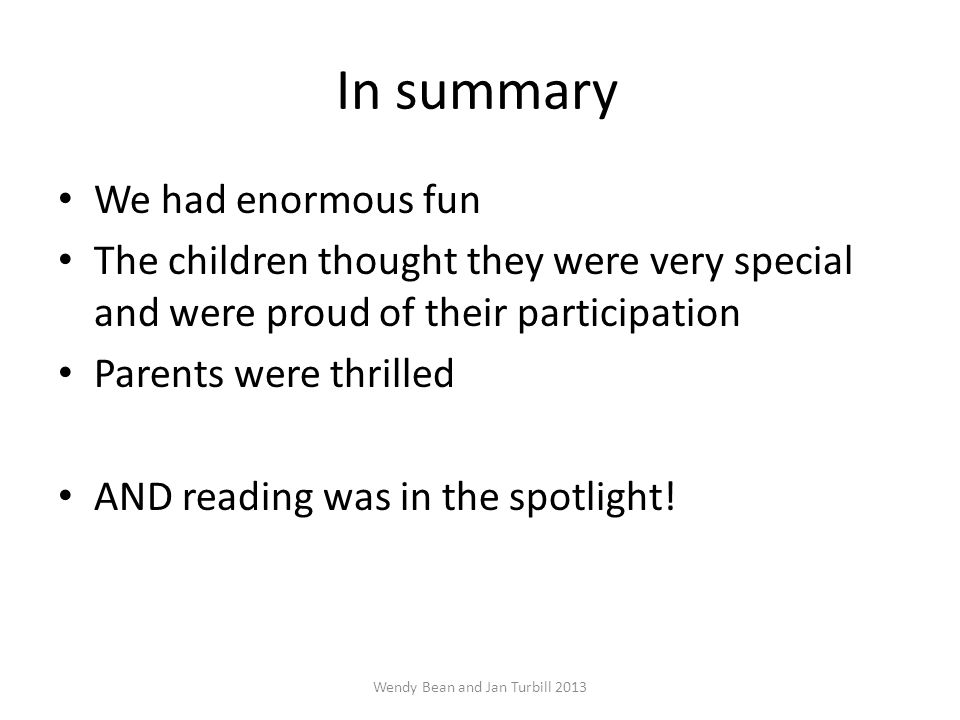 In summary We had enormous fun The children thought they were very special and were proud of their participation Parents were thrilled AND reading was in the spotlight.