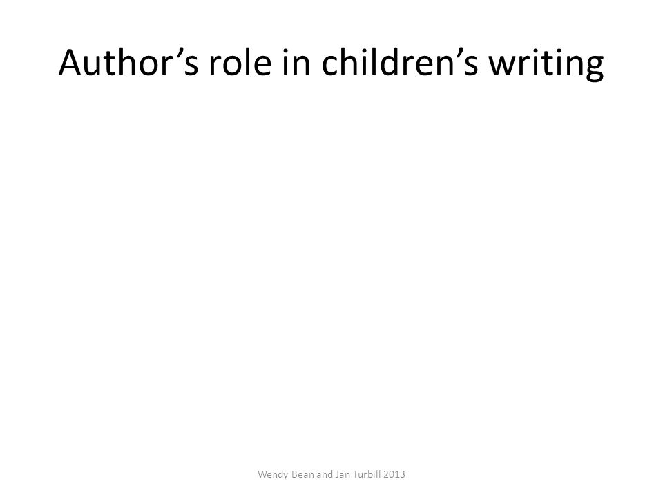 Author's role in children's writing Wendy Bean and Jan Turbill 2013
