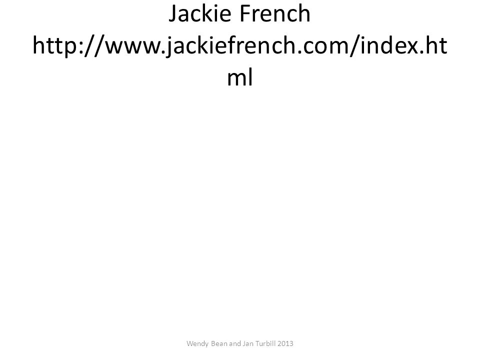 Jackie French http://www.jackiefrench.com/index.ht ml Wendy Bean and Jan Turbill 2013