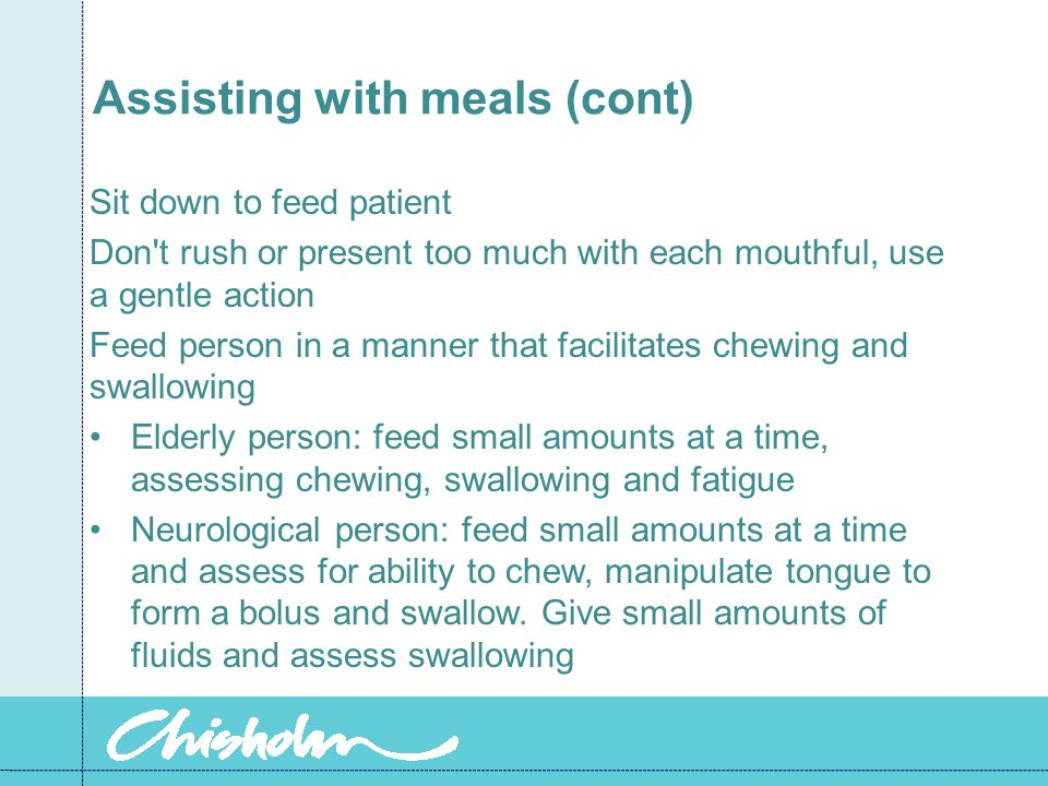 Assisting with meals (cont) Sit down to feed patient Don t rush or present too much with each mouthful, use a gentle action Feed person in a manner that facilitates chewing and swallowing Elderly person: feed small amounts at a time, assessing chewing, swallowing and fatigue Neurological person: feed small amounts at a time and assess for ability to chew, manipulate tongue to form a bolus and swallow.