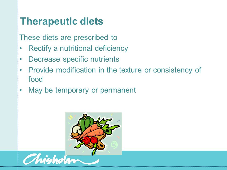 Therapeutic diets These diets are prescribed to Rectify a nutritional deficiency Decrease specific nutrients Provide modification in the texture or consistency of food May be temporary or permanent