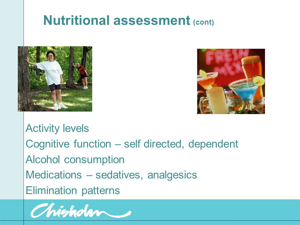 Nutritional assessment (cont) Activity levels Cognitive function – self directed, dependent Alcohol consumption Medications – sedatives, analgesics Elimination patterns