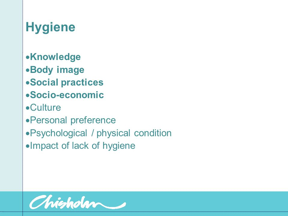 Hygiene  Knowledge  Body image  Social practices  Socio-economic  Culture  Personal preference  Psychological / physical condition  Impact of lack of hygiene