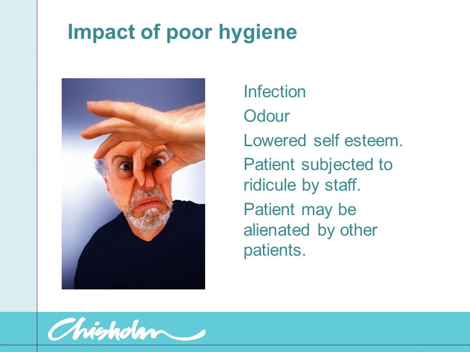 Impact of poor hygiene Infection Odour Lowered self esteem.