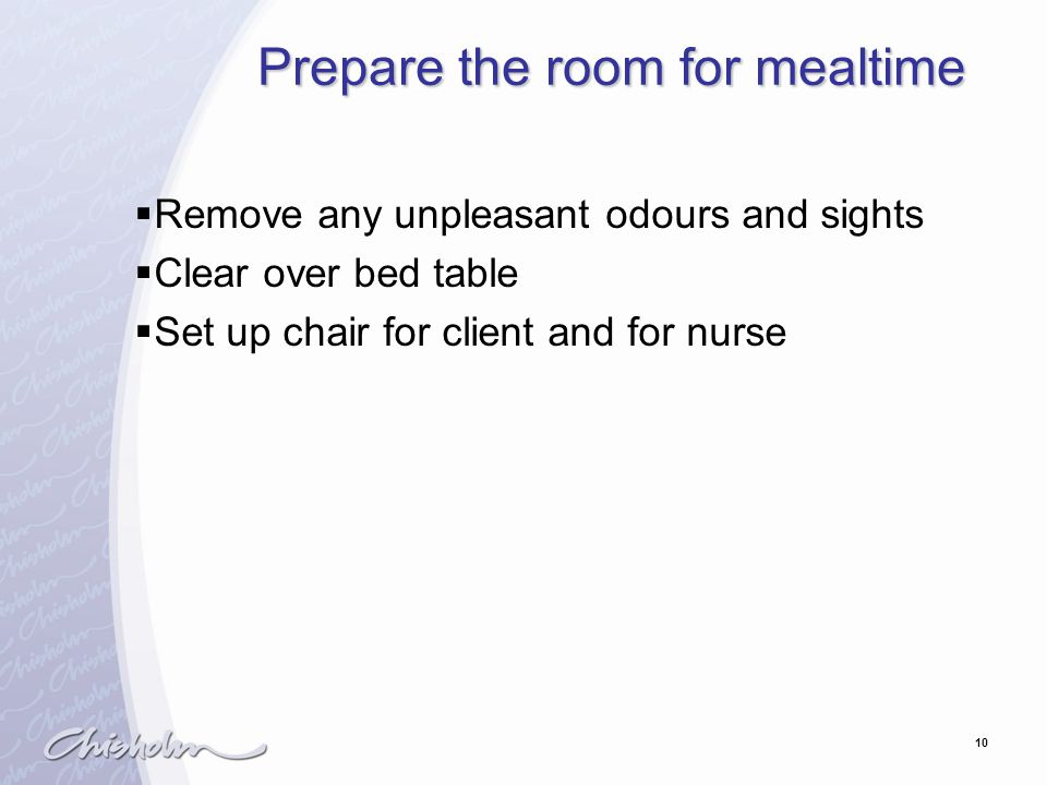 10 Prepare the room for mealtime  Remove any unpleasant odours and sights  Clear over bed table  Set up chair for client and for nurse