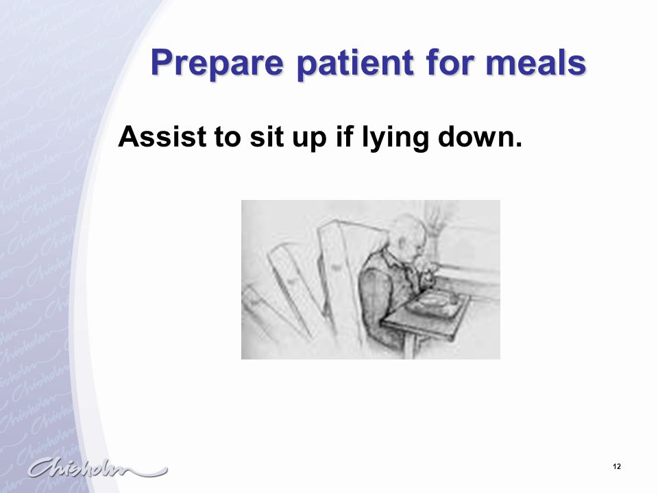 12 Prepare patient for meals Assist to sit up if lying down.