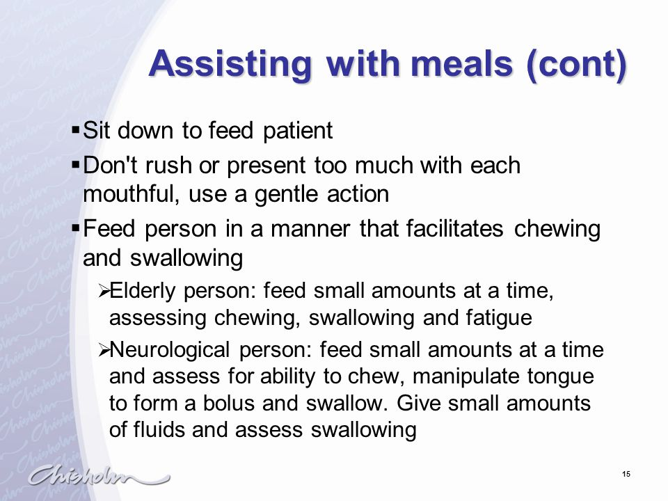 15 Assisting with meals (cont)  Sit down to feed patient  Don t rush or present too much with each mouthful, use a gentle action  Feed person in a manner that facilitates chewing and swallowing  Elderly person: feed small amounts at a time, assessing chewing, swallowing and fatigue  Neurological person: feed small amounts at a time and assess for ability to chew, manipulate tongue to form a bolus and swallow.