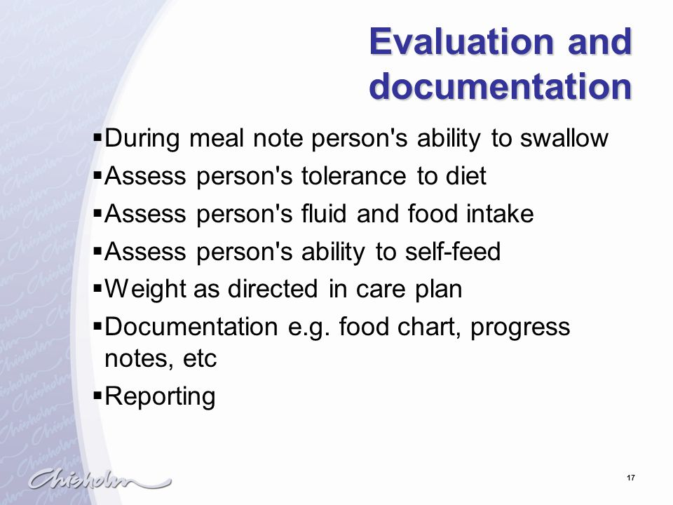 17 Evaluation and documentation  During meal note person s ability to swallow  Assess person s tolerance to diet  Assess person s fluid and food intake  Assess person s ability to self-feed  Weight as directed in care plan  Documentation e.g.