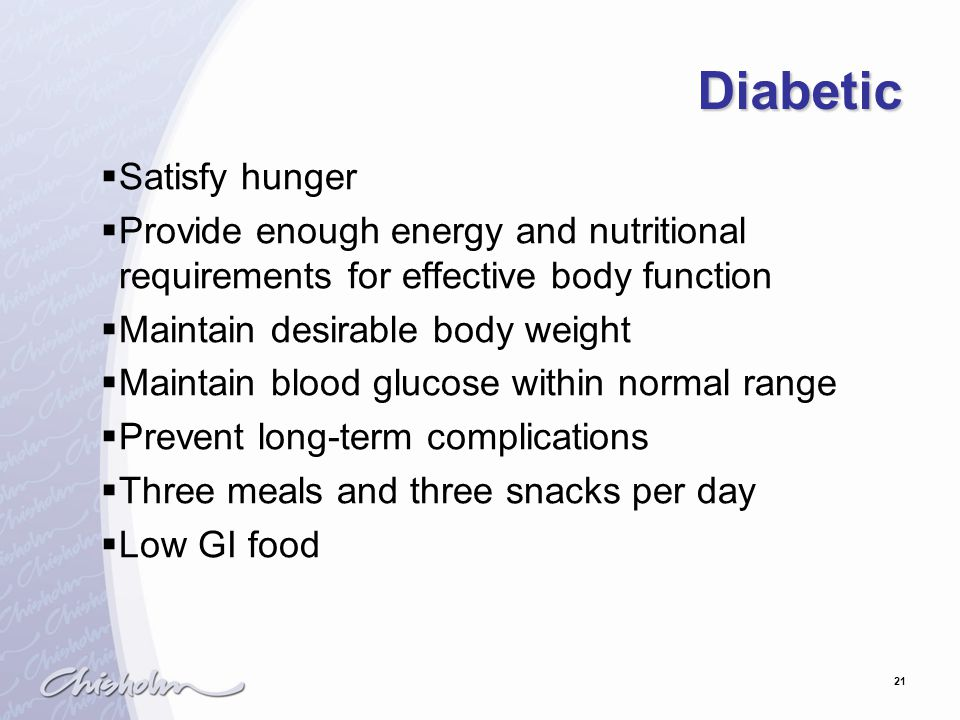 21 Diabetic  Satisfy hunger  Provide enough energy and nutritional requirements for effective body function  Maintain desirable body weight  Maintain blood glucose within normal range  Prevent long-term complications  Three meals and three snacks per day  Low GI food