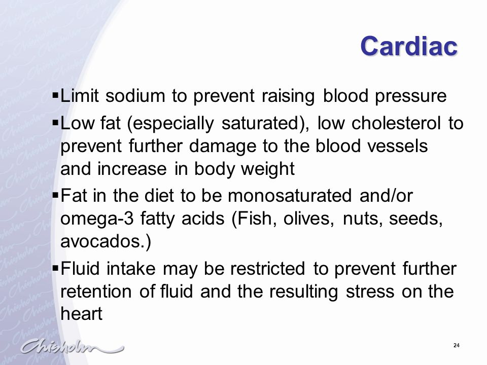24 Cardiac  Limit sodium to prevent raising blood pressure  Low fat (especially saturated), low cholesterol to prevent further damage to the blood vessels and increase in body weight  Fat in the diet to be monosaturated and/or omega-3 fatty acids (Fish, olives, nuts, seeds, avocados.)  Fluid intake may be restricted to prevent further retention of fluid and the resulting stress on the heart