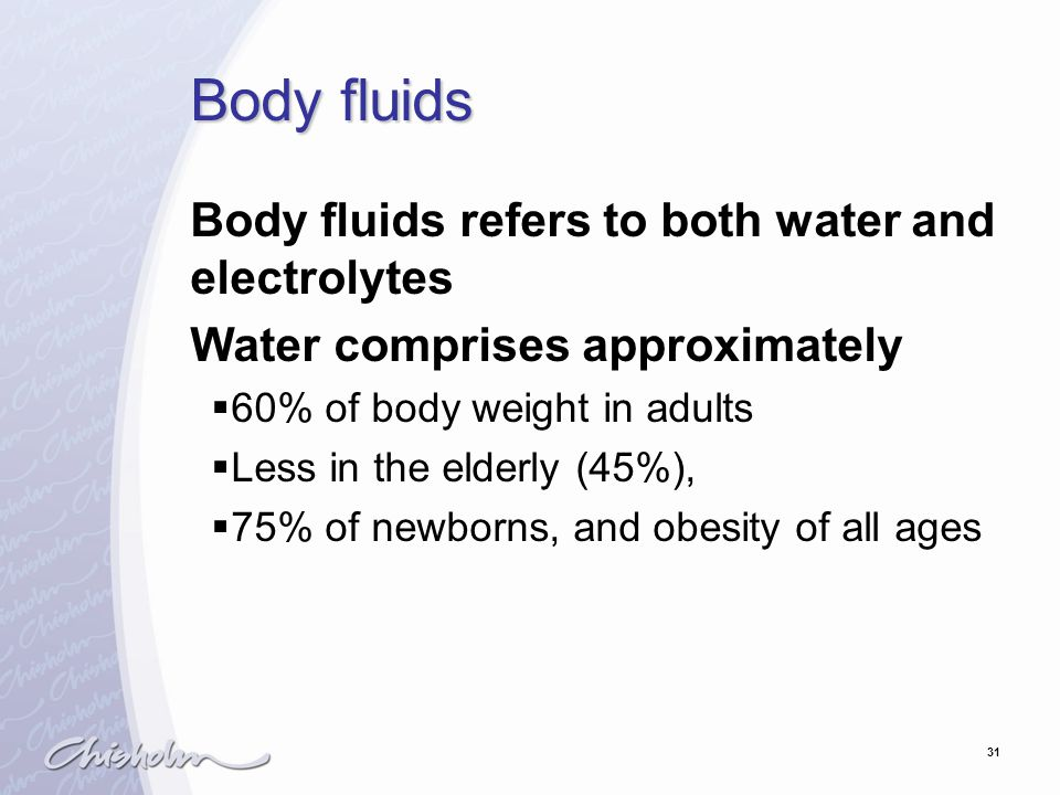 31 Body fluids Body fluids refers to both water and electrolytes Water comprises approximately  60% of body weight in adults  Less in the elderly (45%),  75% of newborns, and obesity of all ages