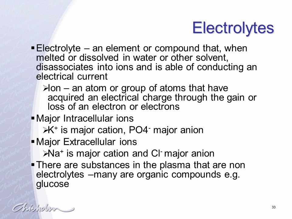 33 Electrolytes  Electrolyte – an element or compound that, when melted or dissolved in water or other solvent, disassociates into ions and is able of conducting an electrical current  Ion – an atom or group of atoms that have acquired an electrical charge through the gain or loss of an electron or electrons  Major Intracellular ions  K + is major cation, PO4 - major anion  Major Extracellular ions  Na + is major cation and Cl - major anion  There are substances in the plasma that are non electrolytes –many are organic compounds e.g.