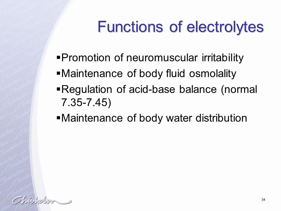 34 Functions of electrolytes  Promotion of neuromuscular irritability  Maintenance of body fluid osmolality  Regulation of acid-base balance (normal 7.35-7.45)  Maintenance of body water distribution