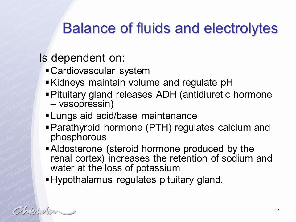 37 Balance of fluids and electrolytes Is dependent on:  Cardiovascular system  Kidneys maintain volume and regulate pH  Pituitary gland releases ADH (antidiuretic hormone – vasopressin)  Lungs aid acid/base maintenance  Parathyroid hormone (PTH) regulates calcium and phosphorous  Aldosterone (steroid hormone produced by the renal cortex) increases the retention of sodium and water at the loss of potassium  Hypothalamus regulates pituitary gland.