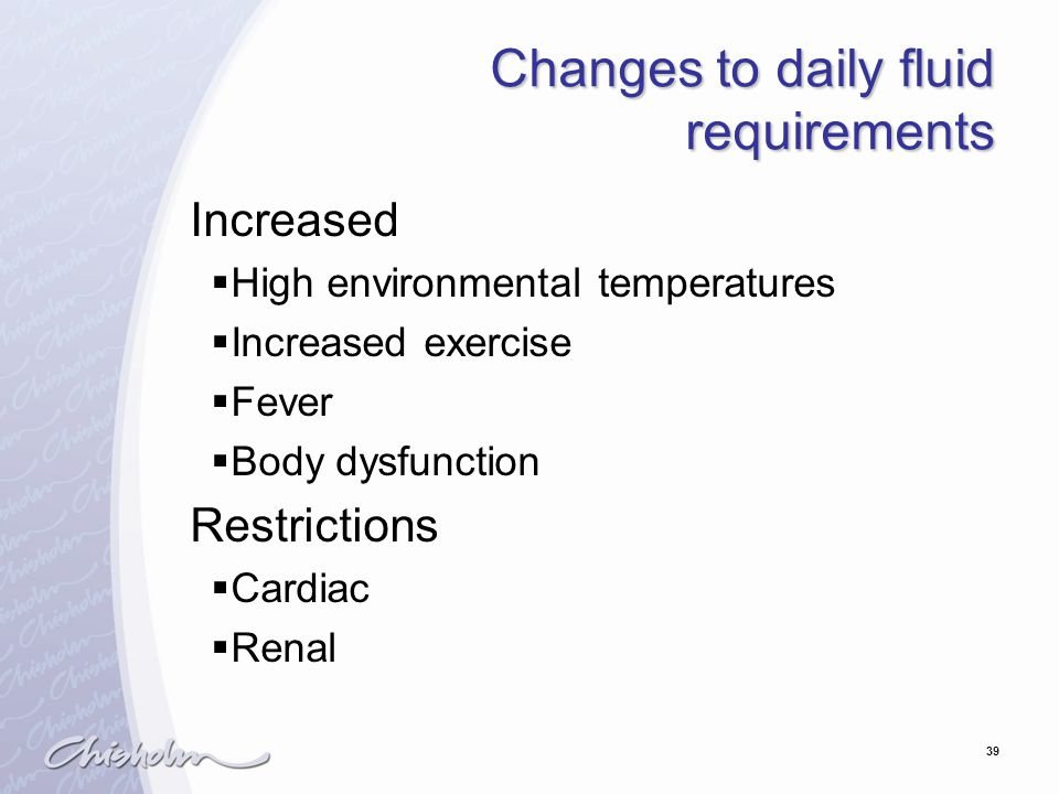 39 Changes to daily fluid requirements Increased  High environmental temperatures  Increased exercise  Fever  Body dysfunction Restrictions  Cardiac  Renal