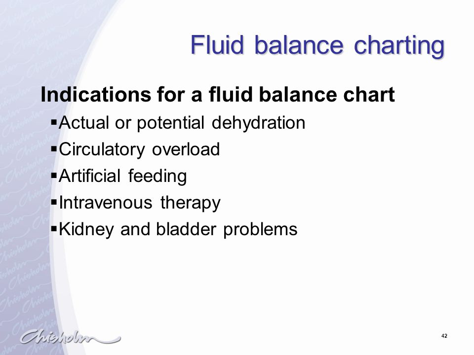 42 Fluid balance charting Indications for a fluid balance chart  Actual or potential dehydration  Circulatory overload  Artificial feeding  Intravenous therapy  Kidney and bladder problems