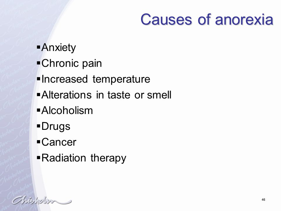 46 Causes of anorexia  Anxiety  Chronic pain  Increased temperature  Alterations in taste or smell  Alcoholism  Drugs  Cancer  Radiation therapy