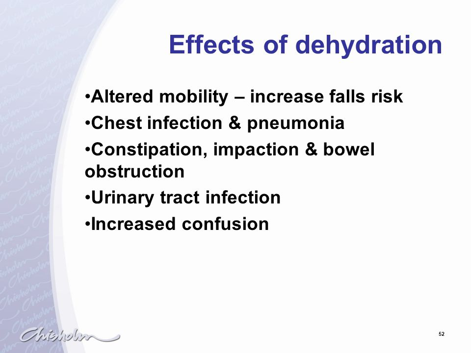 52 Effects of dehydration Altered mobility – increase falls risk Chest infection & pneumonia Constipation, impaction & bowel obstruction Urinary tract infection Increased confusion