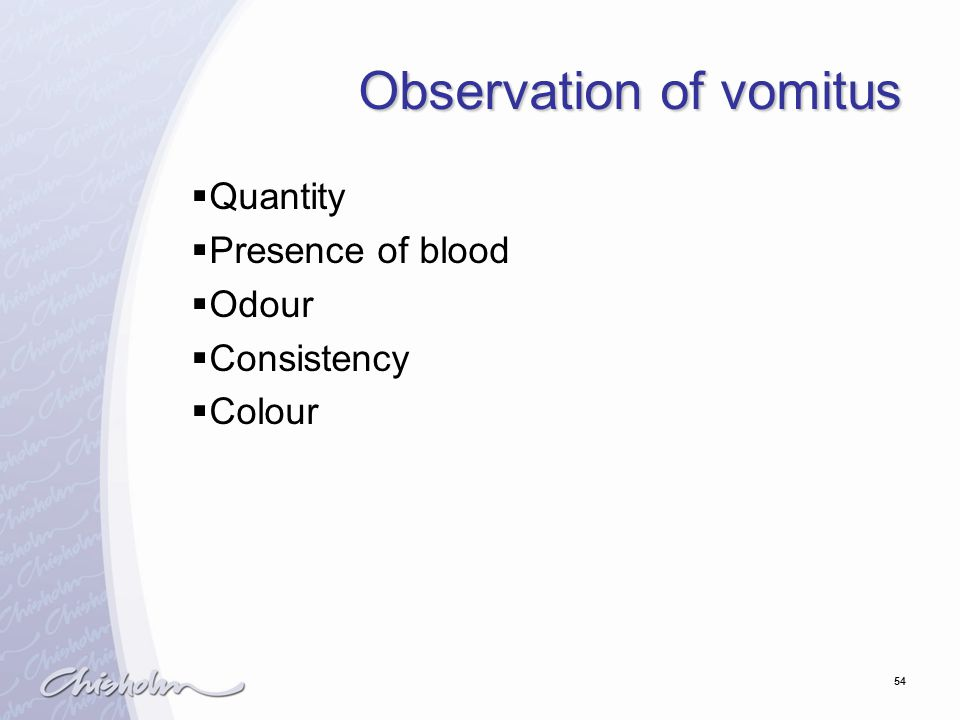54 Observation of vomitus  Quantity  Presence of blood  Odour  Consistency  Colour