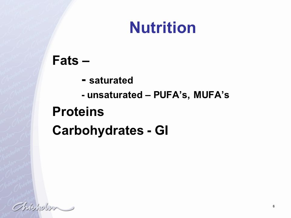 6 Nutrition Fats – - saturated - unsaturated – PUFA's, MUFA's Proteins Carbohydrates - GI