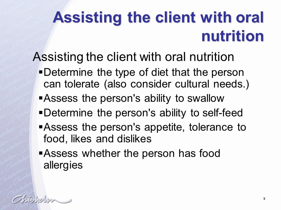 9 Assisting the client with oral nutrition  Determine the type of diet that the person can tolerate (also consider cultural needs.)  Assess the person s ability to swallow  Determine the person s ability to self-feed  Assess the person s appetite, tolerance to food, likes and dislikes  Assess whether the person has food allergies