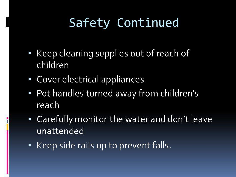 Safety Continued  Keep cleaning supplies out of reach of children  Cover electrical appliances  Pot handles turned away from children s reach  Carefully monitor the water and don't leave unattended  Keep side rails up to prevent falls.