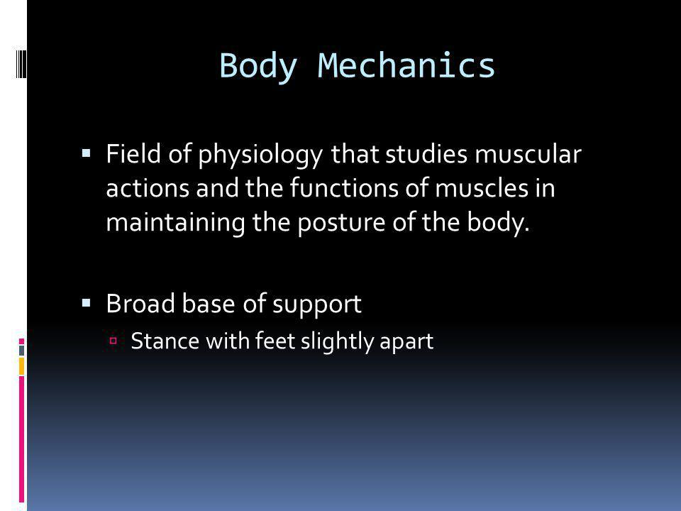 Body Mechanics  Field of physiology that studies muscular actions and the functions of muscles in maintaining the posture of the body.