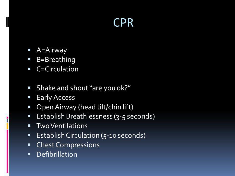 CPR  A=Airway  B=Breathing  C=Circulation  Shake and shout are you ok  Early Access  Open Airway (head tilt/chin lift)  Establish Breathlessness (3-5 seconds)  Two Ventilations  Establish Circulation (5-10 seconds)  Chest Compressions  Defibrillation