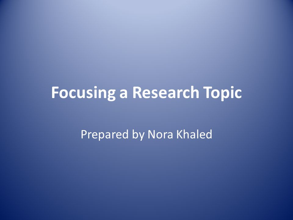 Focusing a Research Topic Prepared by Nora Khaled