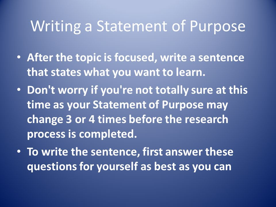 Writing a Statement of Purpose After the topic is focused, write a sentence that states what you want to learn.