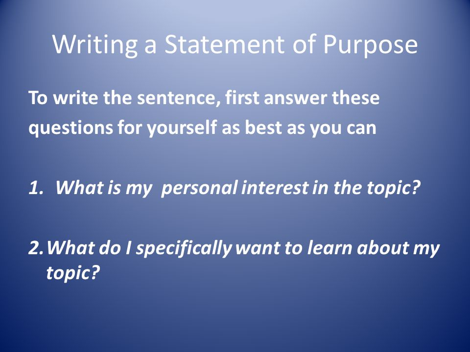 Writing a Statement of Purpose To write the sentence, first answer these questions for yourself as best as you can 1.What is my personal interest in the topic.