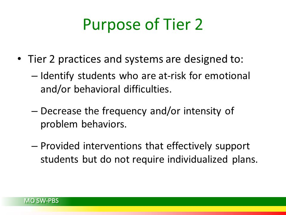Purpose of Tier 2 Tier 2 practices and systems are designed to: – Identify students who are at-risk for emotional and/or behavioral difficulties.