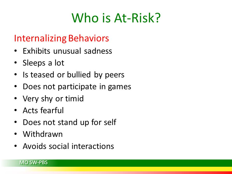 Internalizing Behaviors Exhibits unusual sadness Sleeps a lot Is teased or bullied by peers Does not participate in games Very shy or timid Acts fearful Does not stand up for self Withdrawn Avoids social interactions Who is At-Risk.